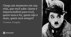 Chega um momento em sua vida, que você sabe: Quem é imprescindível para você, quem nunca foi, quem não é mais, quem será sempre! — Charles Chaplin