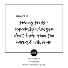 Brave. is...sowing seeds-especially when you don't know when the harvest will come. www.beingbrave.faith
