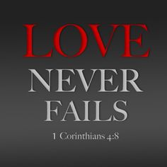 1 Corinthians 4:8... HIS LOVE NEVER FAILS - the greatest of all His gifts