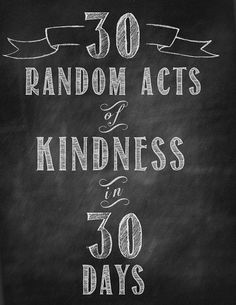 30 Random Acts of Kindness in 30 Days.  One of the most heartwarming ideas I've heard in a long time.  Making a difference, one person at a time.  love, love, love it <3.  As an aside, there is now solid scientific proof that there is equal, if not greater benefit to the doer of good deeds (those feel good neurotransmitters).  What a difference we could make, if even just a few of us tried this for a few days......