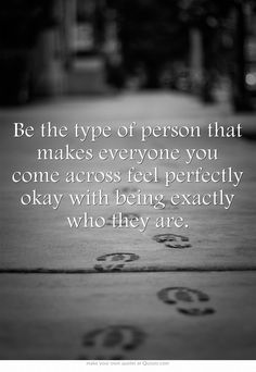 Be the type of person that makes everyone...