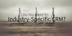Do You Need An Industry-Specific CRM?