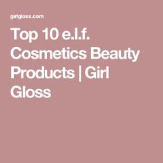 Top 10 e.l.f. Cosmetics Beauty Products | Girl Gloss
