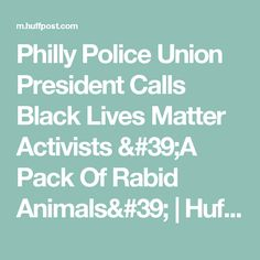 Philly Police Union President Calls Black Lives Matter Activists 'A Pack Of Rabid Animals' | HuffPost