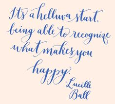 Day 162: Its a helluva start, being able to recognize what makes you happy. -Lucille Ball
