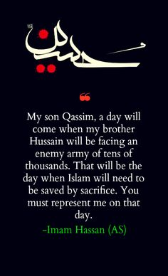 """""""My son Qasim, a day will come when my brother Husain will be facing an enemy army of tens of thousands. That will be the day when Islam will need to be saved by sacrifice. You must represent me on that day."""" -Imam Hasan (AS) Imam Ali Quotes, Quran Quotes, Faith Quotes, Life Quotes, Imam Hussain Poetry, Imam Hussain Karbala, Islamic Inspirational Quotes, Religious Quotes, Islamic Quotes"""