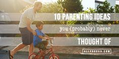 As fathers, we know what we know. And, we occasionally know what we don't know. Here are 10 parenting ideas you (probably) never thought of.