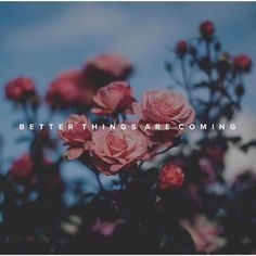 better things are coming.