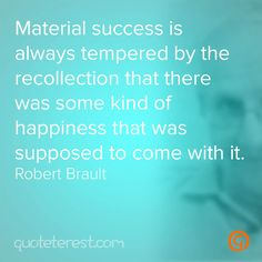 Material success is always tempered by the recollection that there was some kind of happiness that was supposed to come with it. - Robert Brault