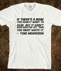 If there's a book you really want to read, but it hasn't been written yet, then you must write it.- Toni Morrison t-shirt