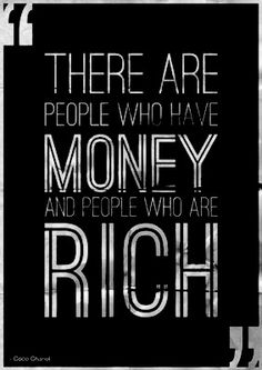 There are pople who have money and there are people who are rich -- Coco Chanel