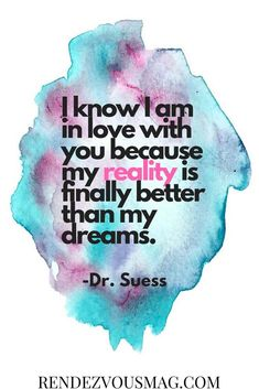 Inspirational Love Quotes for Him & Her. I know I am in love with you because my reality is finally better than my dreams. -Dr. Suess #quotestoliveby #lovequotes #quotestoliveby