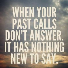 When your past call, don't answer.. it has nothing new to say.... Cute quote about the past. Keep moving forward. Dont look back.