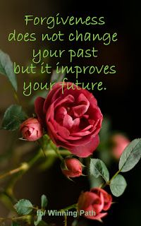 Forgiveness does not change your past .....but It sure does improve your future..If we do not forgive others,Jehovah God will not forgive us....there is NO way around it...!!!! ()()ew