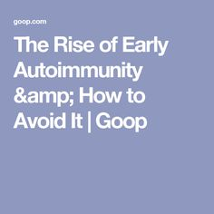 The Rise of Early Autoimmunity & How to Avoid It | Goop