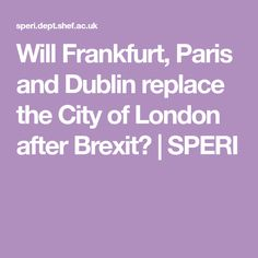 Will Frankfurt, Paris and Dublin replace the City of London after Brexit? London City, Frankfurt, Dublin, Paris, Montmartre Paris, Paris France