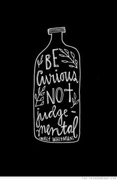 """""""Be curious, not judgemental"""" - Walt Whitman // Quote in a bottle by artist, illustrator and designer Lisa Congdon for her 365 Days of Hand Lettering project Now Quotes, Great Quotes, Words Quotes, Quotes To Live By, Motivational Quotes, Life Quotes, Inspirational Quotes, Sayings, Quotes Positive"""