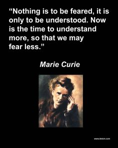 Marie Curie ~ learn what it really is and the fears born of misunderstanding or ignorance will dissolve. Haven't you experienced this more than once?