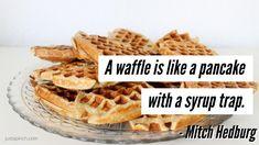 """A waffle is like a pancake with a syrup trap."""