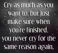 cry as much as you want to, but just make sure when you're finished, you never cry for the same reason again