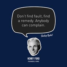 Don't find fault, find a remedy. Anybody can complain.