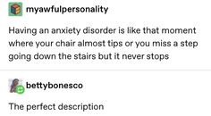 """Anxiety is like that moment that your chair almost tips over, but it never stops. Understanding Anxiety, Controlling Anxiety, Explaining Anxiety, Anxiety Disorder, Mental Disorders, Psychology Facts, I Can Relate, Tumblr Posts, What Is Like"