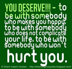 YOU DESERVE!!! - To be with somebody who makes you happy, to be with somebody who does not complicate your life, to be with somebody who won't hurt you.  #Life #lifelessons #lifeadvice #lifequotes #quotesonlife #lifequotesandsayings #deserve #somebody #happy #complicate #hurt #shareinspirequotes #share #inspire #quotes