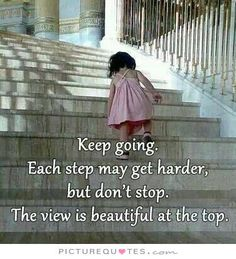 Keep going. Each step may get harder, but don't stop. The view is beautiful from the top. Picture Quotes.