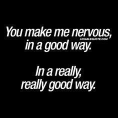 """""""You make me nervous, in a good way. In a really, really good way."""" - We've all been there. When we meet someone that makes us nervous. You know that good kind of nervous. That butterflies in my tummy kind of nervous 