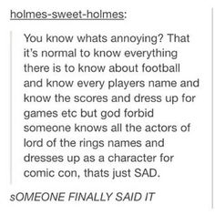 """You know what's annoying? That it's normal to know everything there is to know about football and know the player's name and know the scores and dress up for the games, etc. but God forbid someone knows all the actors of Lord of the Rings names and dresses up as a character for Comic Con, that's just SAD."""