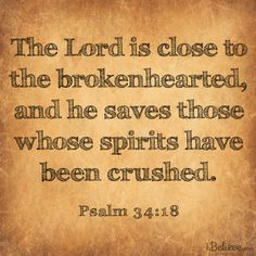 The LORD is close to the brokenhearted and saves those who are crushed in spirit.  http://www.biblestudytools.com/psalms/34.html