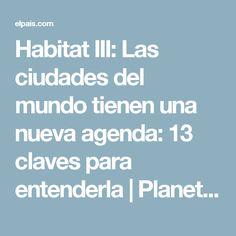 Habitat III:  Las ciudades del mundo tienen una nueva agenda: 13 claves para entenderla | Planeta Futuro | EL PAÍS