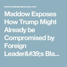 Maddow Exposes How Trump Might Already be Compromised by Foreign Leader's Blackmail (Video)