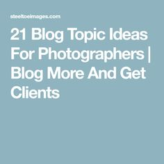 21 Blog Topic Ideas For Photographers | Blog More And Get Clients