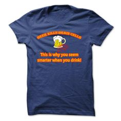 BEER KILLS BRAIN CELLS THIS IS WHY YOU SEEM SMARTER WHEN YOU DRINK T-Shirts, Hoodies, Sweaters