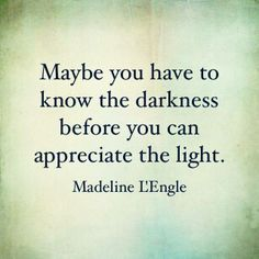 Maybe you have to know the darkness before you can appreciate the light ..