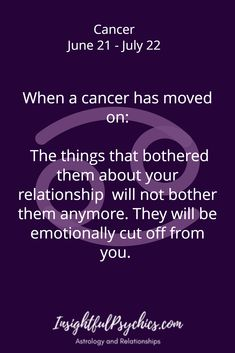 When a cancer has moved on: The things that bothered them about your relationship will not bother them anymore. They will be emotionally cut off from you. / Cancer June 21 - July 22