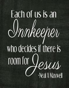 Elder Neal A. Maxwell - Each of us is an innkeeper who decides if there is room for Jesus
