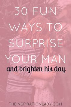 30 fun and easy ways to surprise your man + brighten his day!