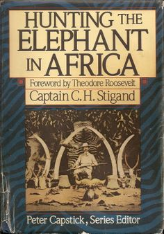 Hunting the Elephant In Africa - Captain C.H. Stigard, foreword by Theodore Roosevelt, series editor Peter Capstick