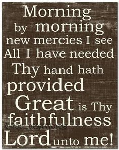 Morning by morning, new mercies I see... great is Thy faithfulness!  Love love love this!