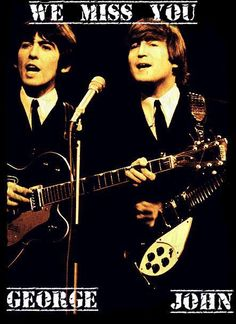 We Miss You, George and John