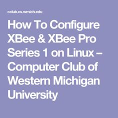 How To Configure XBee & XBee Pro Series 1 on Linux – Computer Club of Western Michigan University