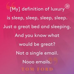 [My] definition of luxury is sleep, sleep, sleep, sleep. Just a great bed and sleeping. And you know what would be great? Not a single email. Nooo emails.