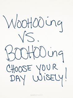 WOOHOOing vs. BOOHOOing...choose your day wisely!  #WOOHOOing |Pinned from PinTo for iPad|
