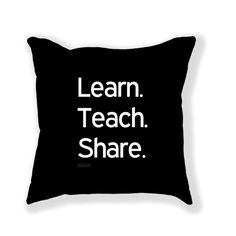 """Throw Pillow """"Learn. teach. share."""" by bibishi #210199 - Behappy.me"""