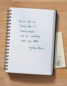 Focus not on having less or having more, but wanting what you have ~Gretchen Rubin