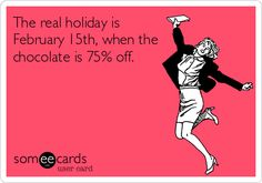 The real holiday is February 15th, when the chocolate is 75% off. | Valentine's Day Ecard | someecards.com