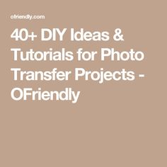 40+ DIY Ideas & Tutorials for Photo Transfer Projects - OFriendly
