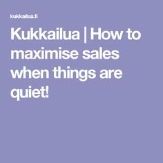 Kukkailua |   How to maximise sales when things are quiet!
